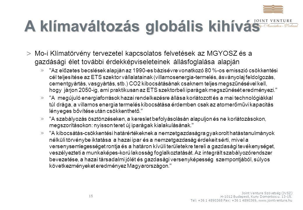 15 > Mo-i Klímatörvény tervezetel kapcsolatos felvetések az MGYOSZ és a gazdásági élet további érdekképviseleteinek állásfoglalása alapján » Az előzetes becslések alapján az 1990-es bázisévre vonatkozó 80 %-os emisszió csökkentési cél teljesítése az ETS szektor vállalatainak (villamosenergia-termelés, ásványolaj feldolgozás, cementgyártás, vasgyártás, stb.) CO2 kibocsátásának csaknem teljes megszűnésével kell, hogy járjon 2050-ig, ami praktikusan az ETS szektorbeli iparágak megszűnését eredményezi. » A megújuló energiaforrások hazai rendelkezésre állása korlátozott és a mai technológiákkal túl drága, a villamos energia termelés kibocsátása érdemben csak az atomerőművi kapacitás lényeges bővítése után csökkenthető. » A szabályozás ösztönzéseken, a kereslet befolyásolásán alapuljon és ne korlátozásokon, megszorításokon: nyisson teret új iparágak kialakulásának. » A kibocsátás-csökkentési határértékeknek a nemzetgazdaságra gyakorolt hatástanulmányok nélküli törvénybe iktatása a hazai ipar és a nemzetgazdaság érdekeit sérti, mivel a versenysemlegességet rontja és a határon kívüli területekre tereli a gazdasági tevékenységet, veszélyezteti a munkaképes-korú lakosság foglalkoztatását.