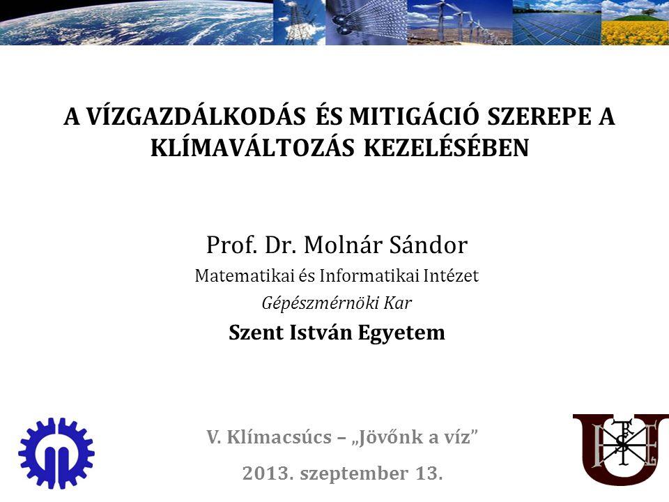 A VÍZGAZDÁLKODÁS ÉS MITIGÁCIÓ SZEREPE A KLÍMAVÁLTOZÁS KEZELÉSÉBEN Prof. Dr. Molnár Sándor Matematikai és Informatikai Intézet Gépészmérnöki Kar Szent