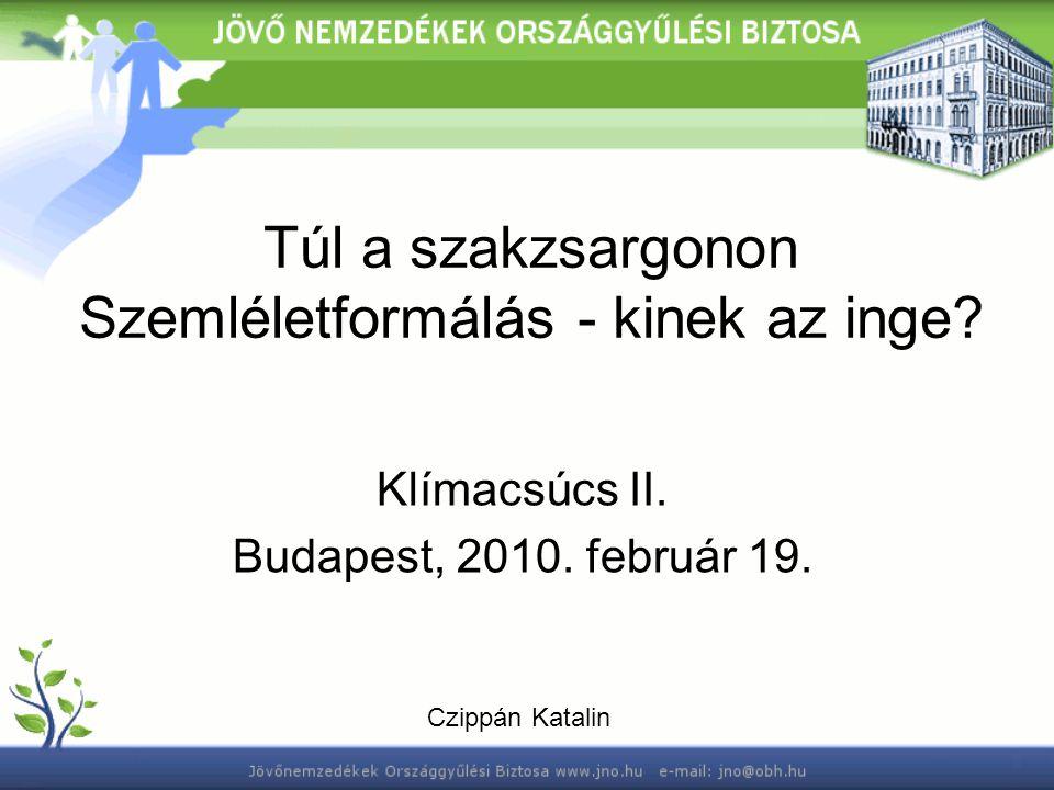 Túl a szakzsargonon Szemléletformálás - kinek az inge? Klímacsúcs II. Budapest, 2010. február 19. Czippán Katalin