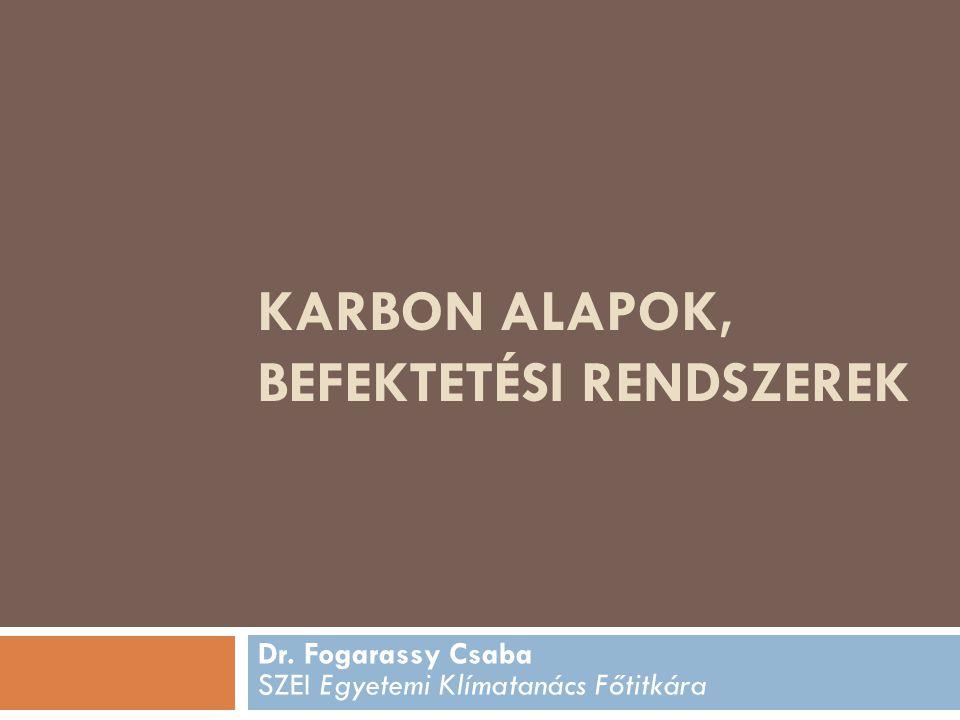 KARBON ALAPOK, BEFEKTETÉSI RENDSZEREK Dr. Fogarassy Csaba SZEI Egyetemi Klímatanács Főtitkára
