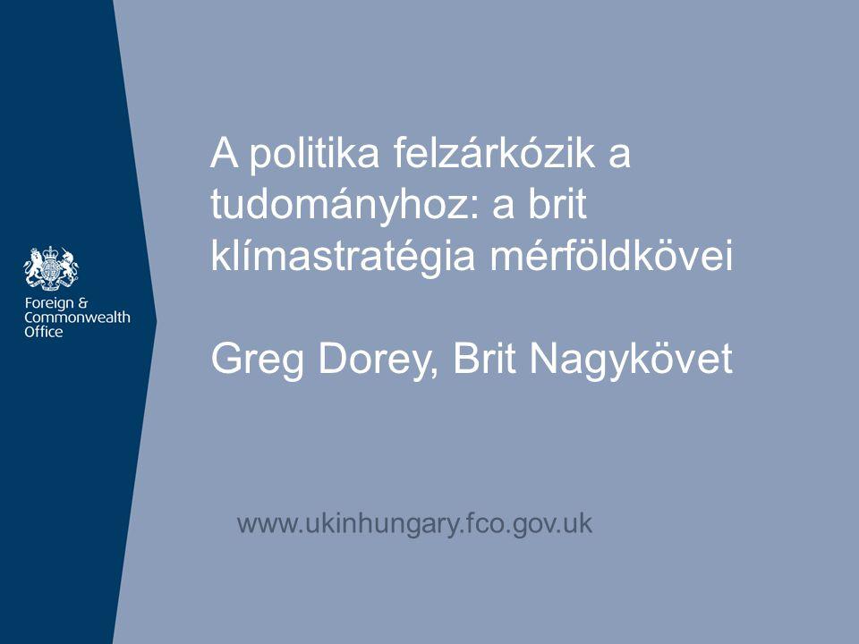 A politika felzárkózik a tudományhoz: a brit klímastratégia mérföldkövei Greg Dorey, Brit Nagykövet www.ukinhungary.fco.gov.uk