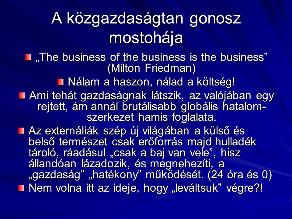 """A közgazdaságtan gonosz mostohája """"The business of the business is the business (Milton Friedman) Nálam a haszon, nálad a költség."""
