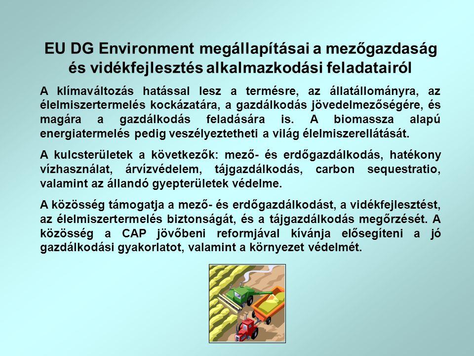 EU DG Environment megállapításai a mezőgazdaság és vidékfejlesztés alkalmazkodási feladatairól A klímaváltozás hatással lesz a termésre, az állatállományra, az élelmiszertermelés kockázatára, a gazdálkodás jövedelmezőségére, és magára a gazdálkodás feladására is.