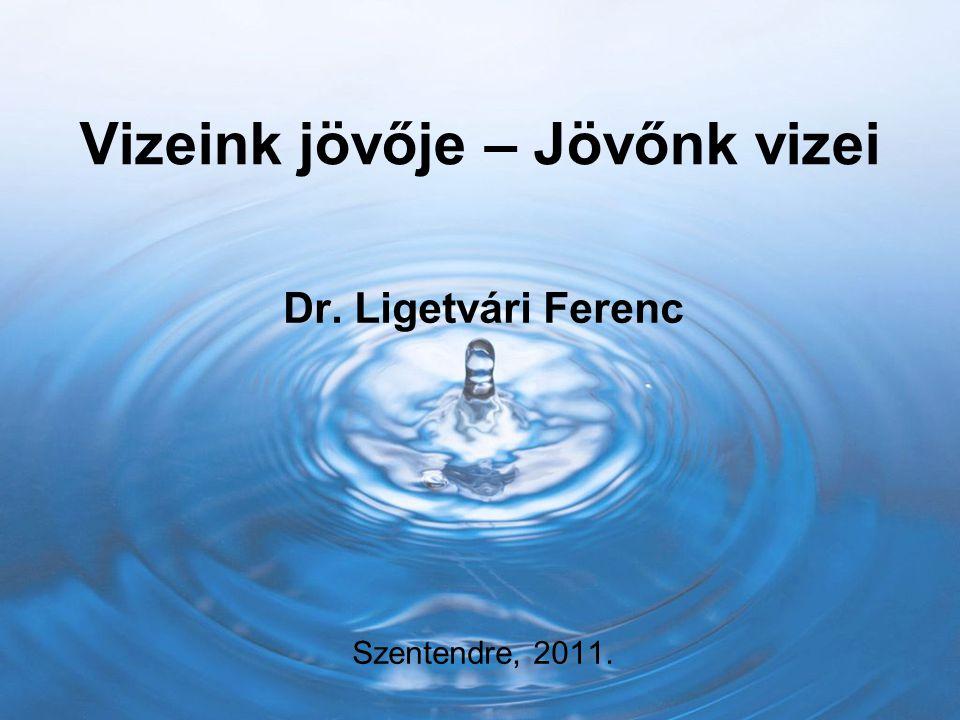Vizeink jövője – Jövőnk vizei Dr. Ligetvári Ferenc Szentendre, 2011.