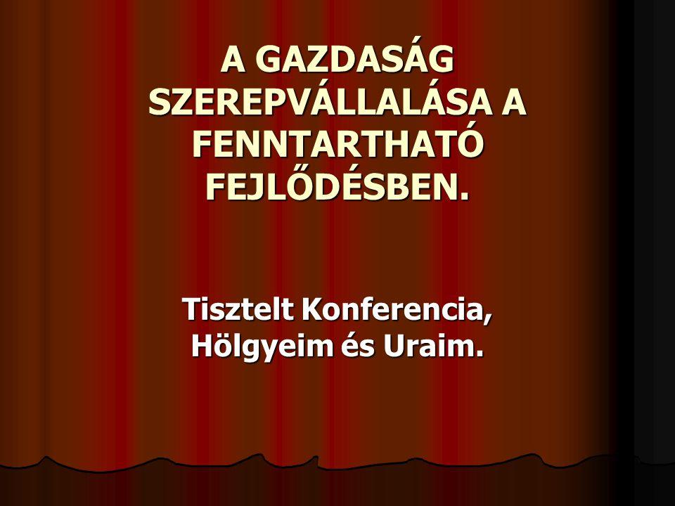 A GAZDASÁG SZEREPVÁLLALÁSA A FENNTARTHATÓ FEJLŐDÉSBEN. Tisztelt Konferencia, Hölgyeim és Uraim.