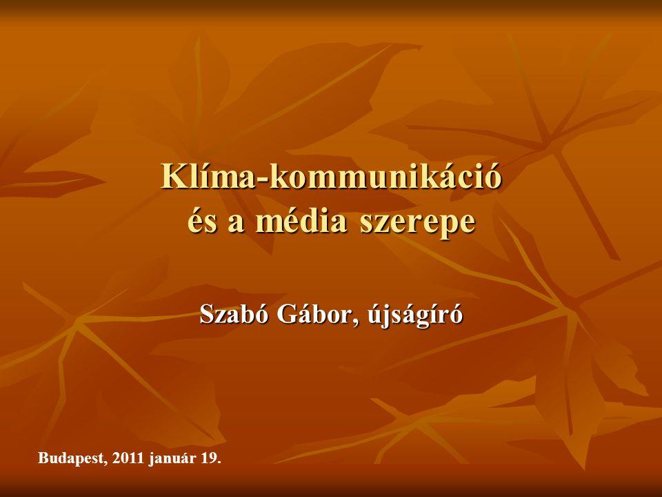 Klíma-kommunikáció és a média szerepe Szabó Gábor, újságíró Budapest, 2011 január 19.