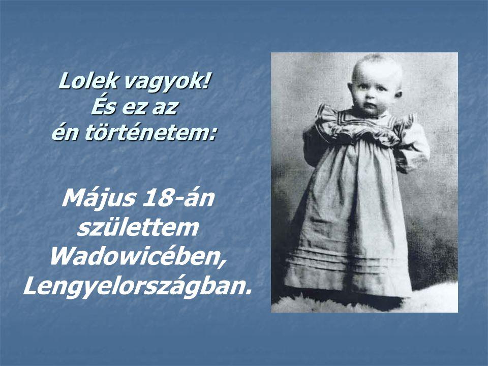 Lolek vagyok! És ez az én történetem: Május 18-án születtem Wadowicében, Lengyelországban.