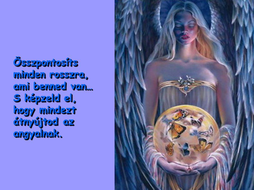 Összpontosíts minden rosszra, ami benned van… S képzeld el, hogy mindezt átnyújtod az angyalnak.