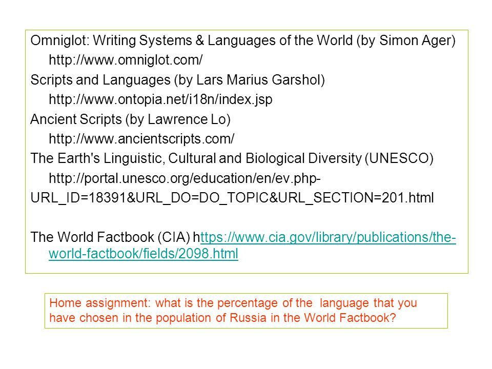 Omniglot: Writing Systems & Languages of the World (by Simon Ager)   Scripts and Languages (by Lars Marius Garshol)   Ancient Scripts (by Lawrence Lo)   The Earth s Linguistic, Cultural and Biological Diversity (UNESCO)   URL_ID=18391&URL_DO=DO_TOPIC&URL_SECTION=201.html The World Factbook (CIA)   world-factbook/fields/2098.htmlttps://  world-factbook/fields/2098.html Home assignment: what is the percentage of the language that you have chosen in the population of Russia in the World Factbook