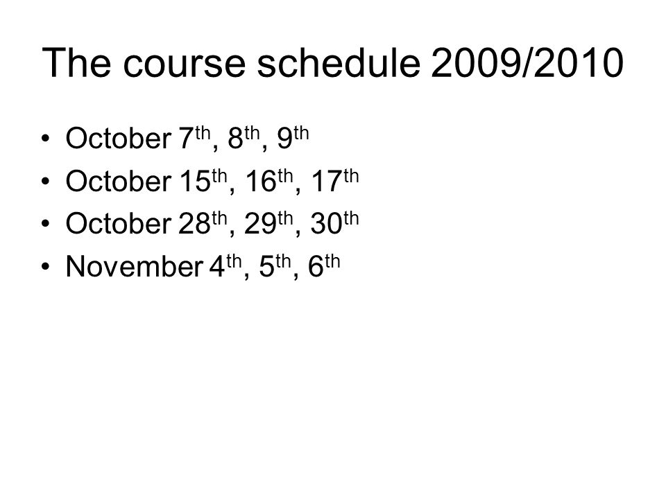 The course schedule 2009/2010 October 7 th, 8 th, 9 th October 15 th, 16 th, 17 th October 28 th, 29 th, 30 th November 4 th, 5 th, 6 th