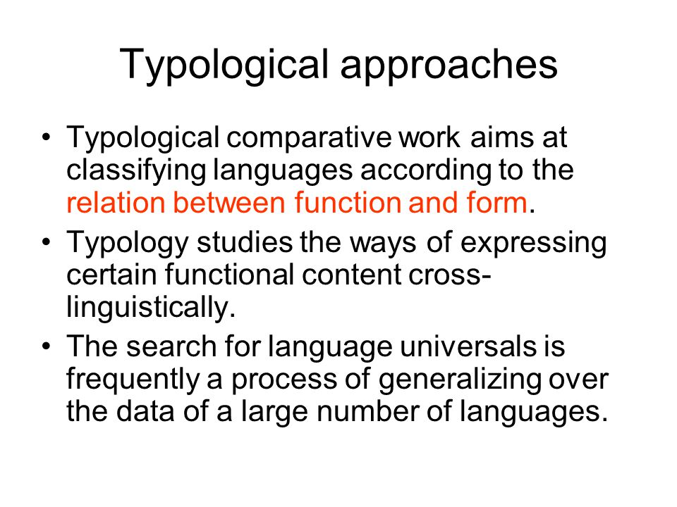 Typological approaches Typological comparative work aims at classifying languages according to the relation between function and form.