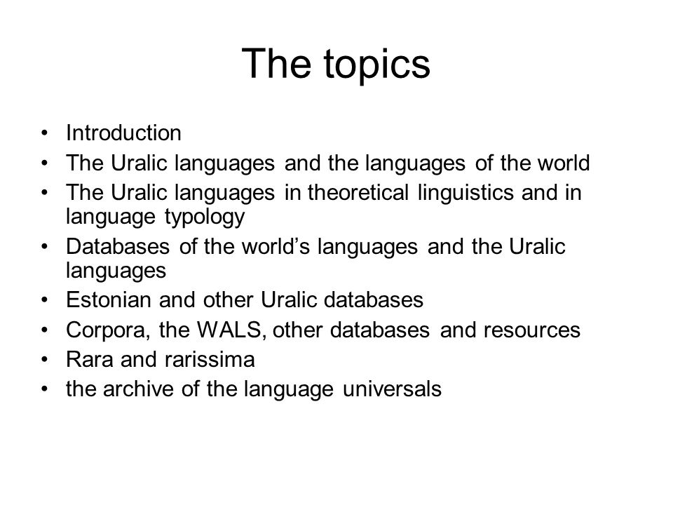 The topics Introduction The Uralic languages and the languages of the world The Uralic languages in theoretical linguistics and in language typology Databases of the world's languages and the Uralic languages Estonian and other Uralic databases Corpora, the WALS, other databases and resources Rara and rarissima the archive of the language universals