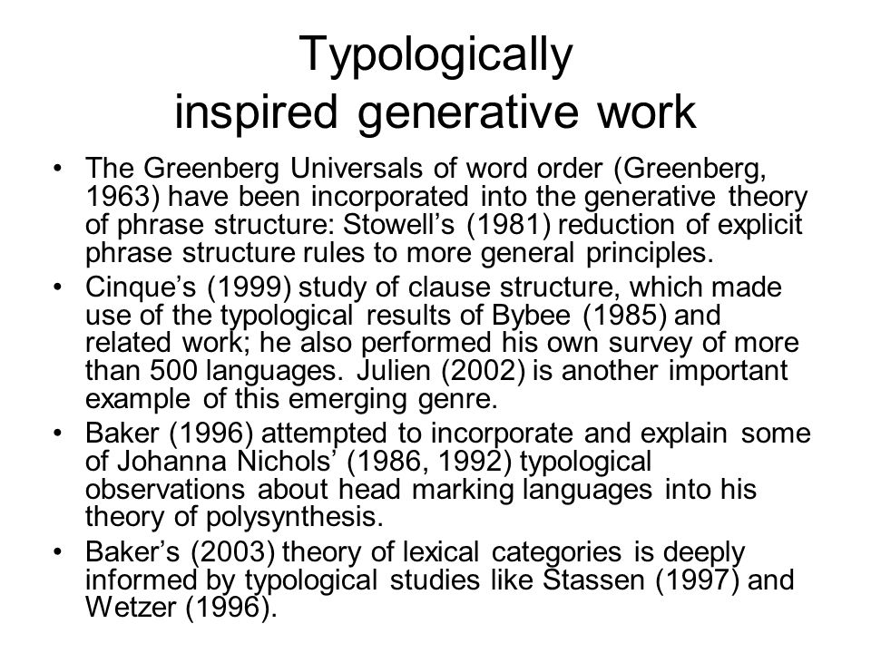 Typologically inspired generative work The Greenberg Universals of word order (Greenberg, 1963) have been incorporated into the generative theory of phrase structure: Stowell's (1981) reduction of explicit phrase structure rules to more general principles.