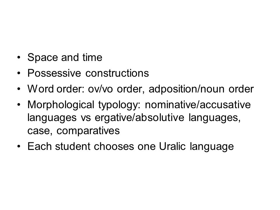 Space and time Possessive constructions Word order: ov/vo order, adposition/noun order Morphological typology: nominative/accusative languages vs ergative/absolutive languages, case, comparatives Each student chooses one Uralic language