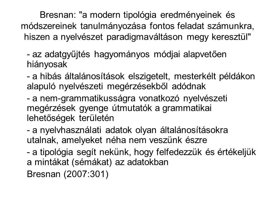 Bresnan: a modern tipológia eredményeinek és módszereinek tanulmányozása fontos feladat számunkra, hiszen a nyelvészet paradigmaváltáson megy keresztül - az adatgyűjtés hagyományos módjai alapvetően hiányosak - a hibás általánosítások elszigetelt, mesterkélt példákon alapuló nyelvészeti megérzésekből adódnak - a nem-grammatikusságra vonatkozó nyelvészeti megérzések gyenge útmutatók a grammatikai lehetőségek területén - a nyelvhasználati adatok olyan általánosításokra utalnak, amelyeket néha nem veszünk észre - a tipológia segít nekünk, hogy felfedezzük és értékeljük a mintákat (sémákat) az adatokban Bresnan (2007:301)