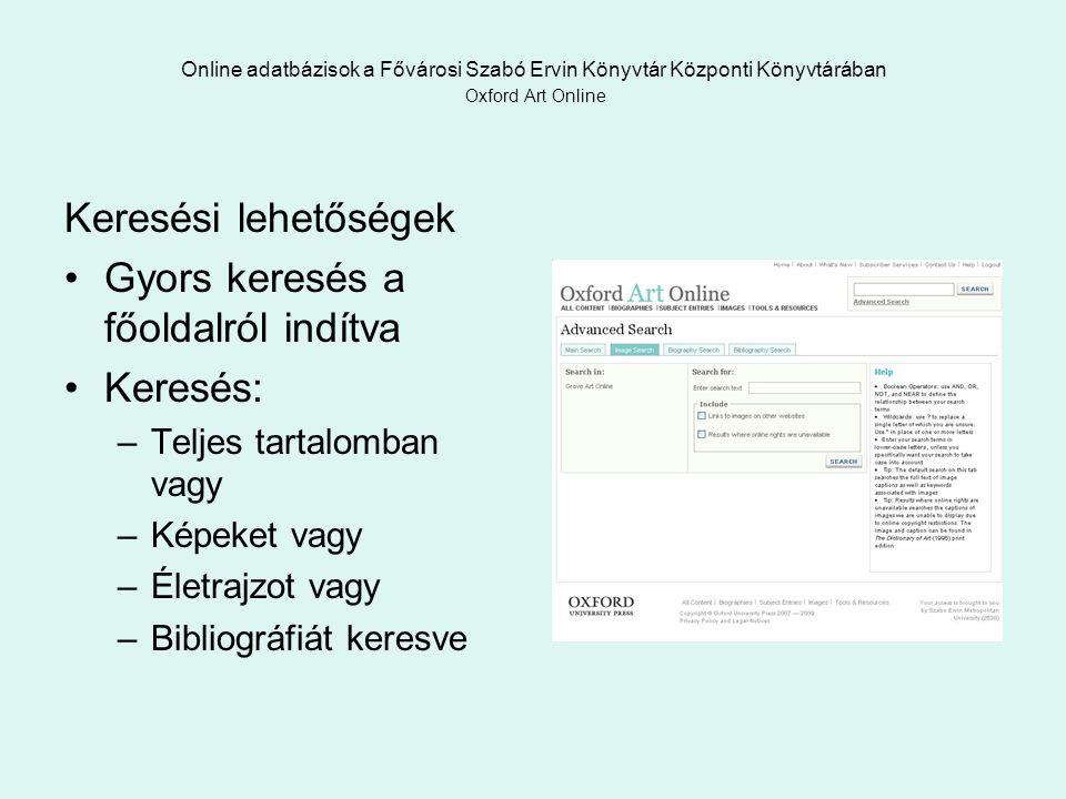 Online adatbázisok a Fővárosi Szabó Ervin Könyvtár Központi Könyvtárában Oxford Art Online Keresési lehetőségek Gyors keresés a főoldalról indítva Keresés: –Teljes tartalomban vagy –Képeket vagy –Életrajzot vagy –Bibliográfiát keresve