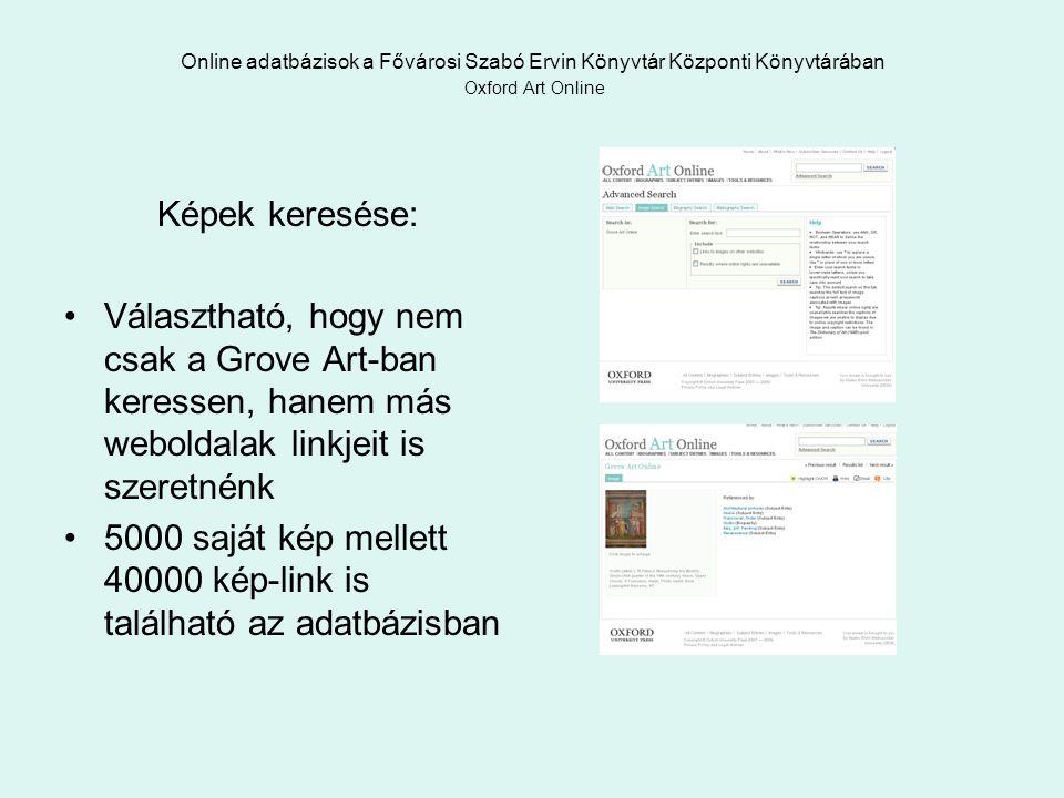 Online adatbázisok a Fővárosi Szabó Ervin Könyvtár Központi Könyvtárában Oxford Art Online Képek keresése: Választható, hogy nem csak a Grove Art-ban keressen, hanem más weboldalak linkjeit is szeretnénk 5000 saját kép mellett 40000 kép-link is található az adatbázisban