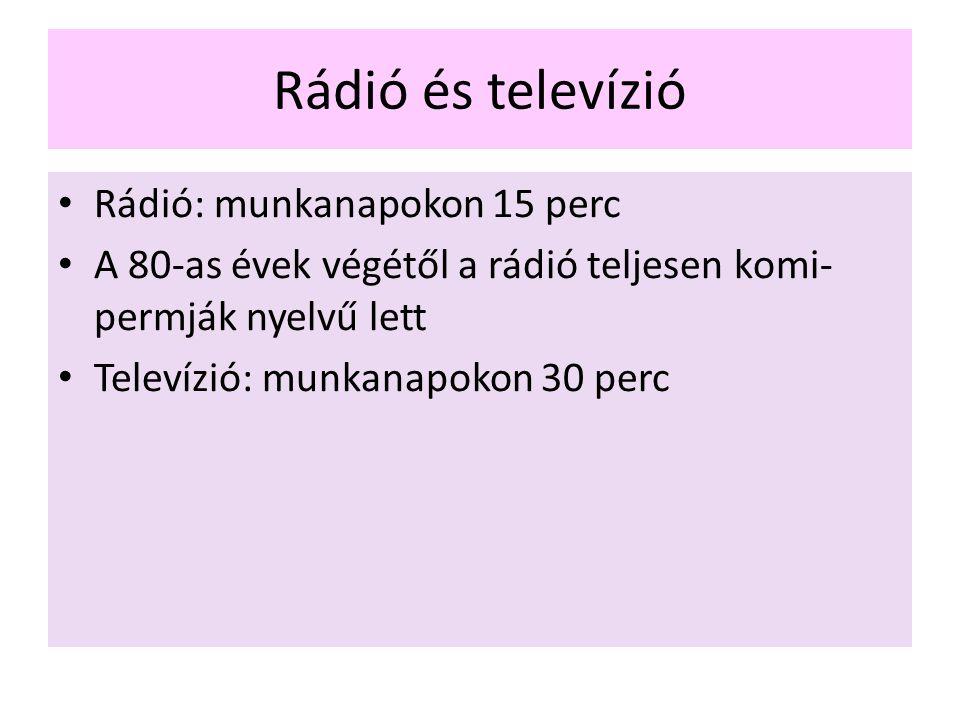 Rádió és televízió Rádió: munkanapokon 15 perc A 80-as évek végétől a rádió teljesen komi- permják nyelvű lett Televízió: munkanapokon 30 perc
