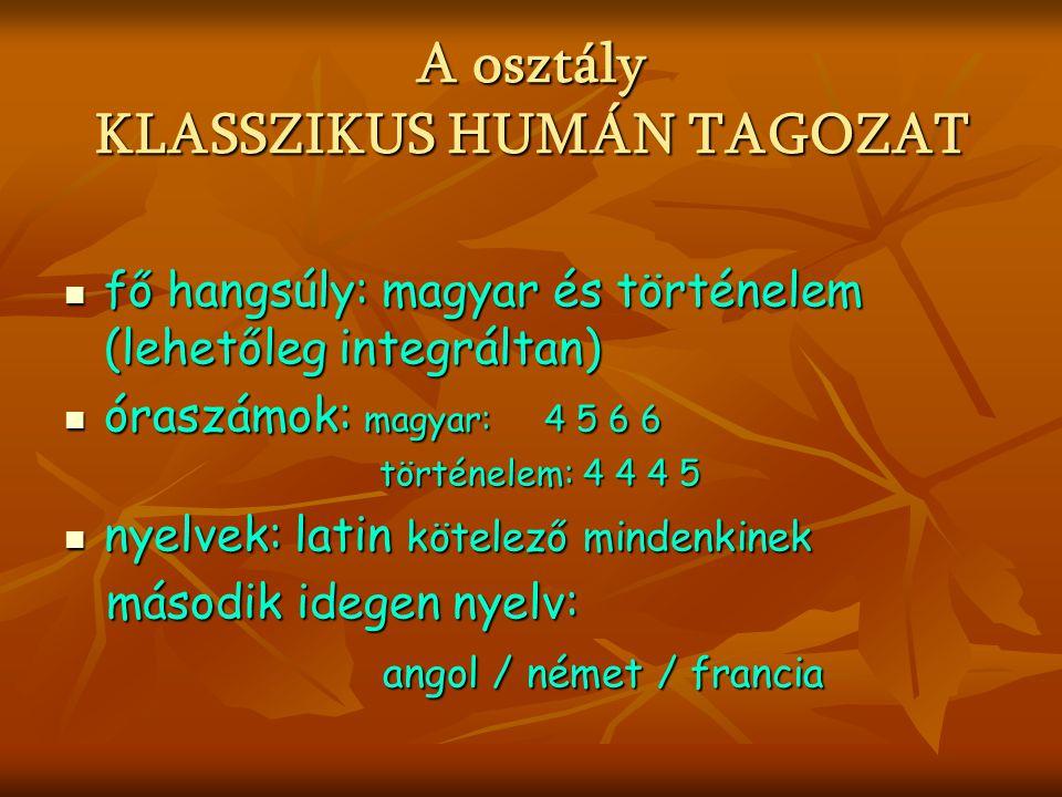 A osztály KLASSZIKUS HUMÁN TAGOZAT fő hangsúly: magyar és történelem (lehetőleg integráltan) fő hangsúly: magyar és történelem (lehetőleg integráltan) óraszámok: magyar: 4 5 6 6 óraszámok: magyar: 4 5 6 6 történelem: 4 4 4 5 történelem: 4 4 4 5 nyelvek: latin kötelező mindenkinek nyelvek: latin kötelező mindenkinek második idegen nyelv: második idegen nyelv: angol / német / francia