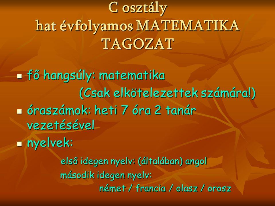 C osztály hat évfolyamos MATEMATIKA TAGOZAT fő hangsúly: matematika fő hangsúly: matematika (Csak elkötelezettek számára!) (Csak elkötelezettek számára!) óraszámok: heti 7 óra 2 tanár vezetésével óraszámok: heti 7 óra 2 tanár vezetésével nyelvek: nyelvek: első idegen nyelv: (általában) angol első idegen nyelv: (általában) angol második idegen nyelv: második idegen nyelv: német / francia / olasz / orosz