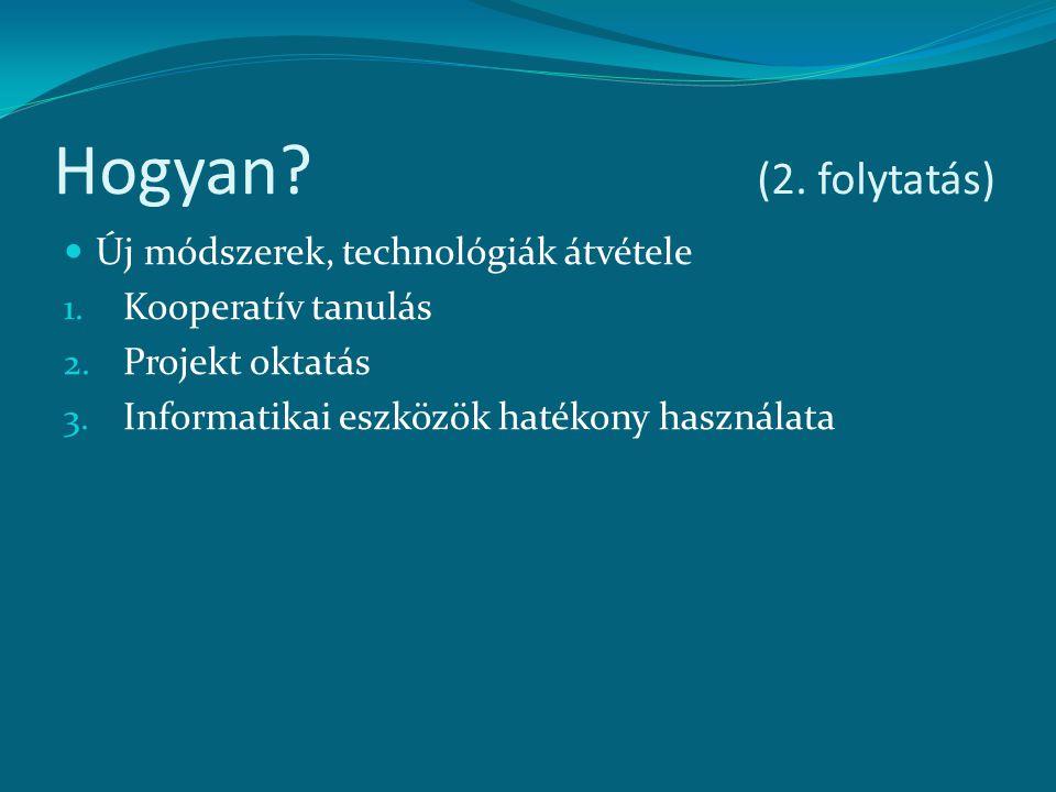 Hogyan? (2. folytatás) Új módszerek, technológiák átvétele 1. Kooperatív tanulás 2. Projekt oktatás 3. Informatikai eszközök hatékony használata