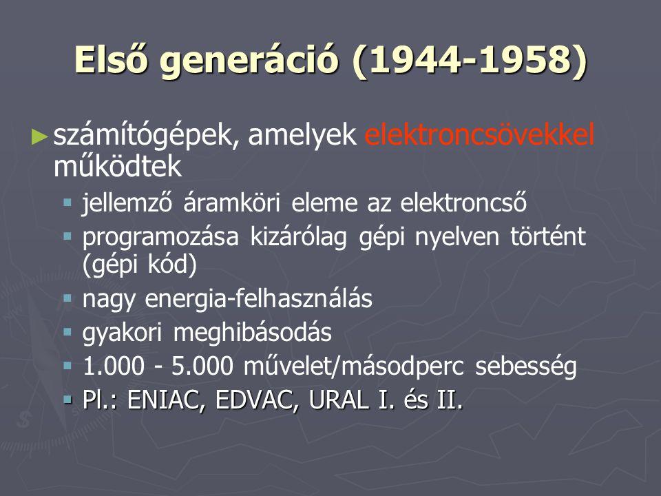 Első generáció (1944-1958) ► ► számítógépek, amelyek elektroncsövekkel működtek   jellemző áramköri eleme az elektroncső   programozása kizárólag gépi nyelven történt (gépi kód)   nagy energia-felhasználás   gyakori meghibásodás   1.000 - 5.000 művelet/másodperc sebesség  Pl.: ENIAC, EDVAC, URAL I.