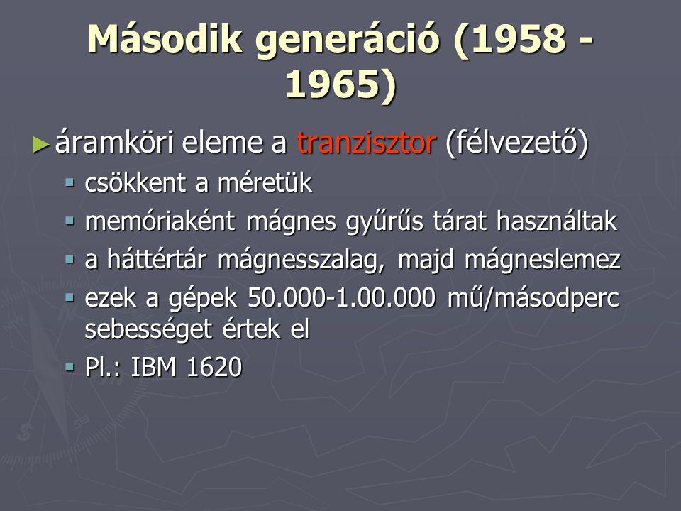 Második generáció (1958 - 1965) ► áramköri eleme a tranzisztor (félvezető)  csökkent a méretük  memóriaként mágnes gyűrűs tárat használtak  a háttértár mágnesszalag, majd mágneslemez  ezek a gépek 50.000-1.00.000 mű/másodperc sebességet értek el  Pl.: IBM 1620