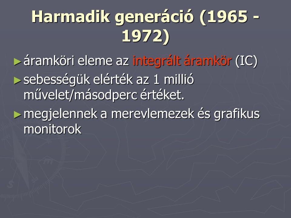 Harmadik generáció (1965 - 1972) ► áramköri eleme az integrált áramkör (IC) ► sebességük elérték az 1 millió művelet/másodperc értéket. ► megjelennek