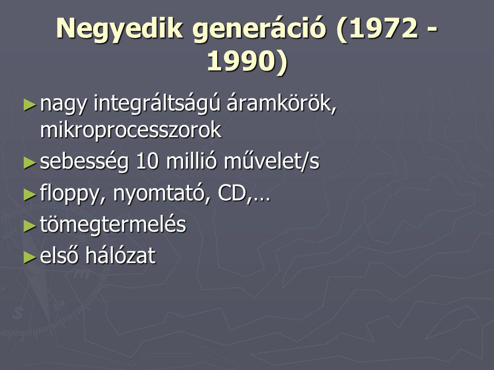 Negyedik generáció (1972 - 1990) ► nagy integráltságú áramkörök, mikroprocesszorok ► sebesség 10 millió művelet/s ► floppy, nyomtató, CD,… ► tömegterm