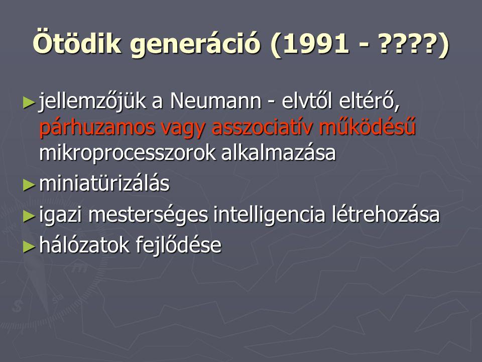Ötödik generáció (1991 - ????) ► jellemzőjük a Neumann - elvtől eltérő, párhuzamos vagy asszociatív működésű mikroprocesszorok alkalmazása ► miniatürizálás ► igazi mesterséges intelligencia létrehozása ► hálózatok fejlődése