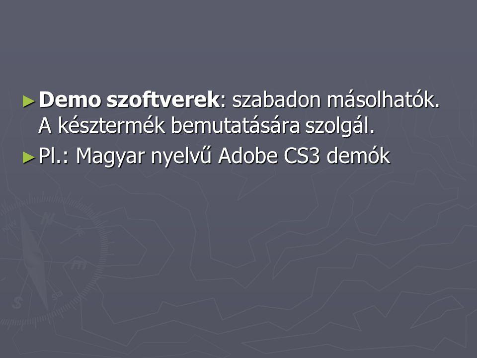 ► Demo szoftverek: szabadon másolhatók. A késztermék bemutatására szolgál. ► Pl.: Magyar nyelvű Adobe CS3 demók