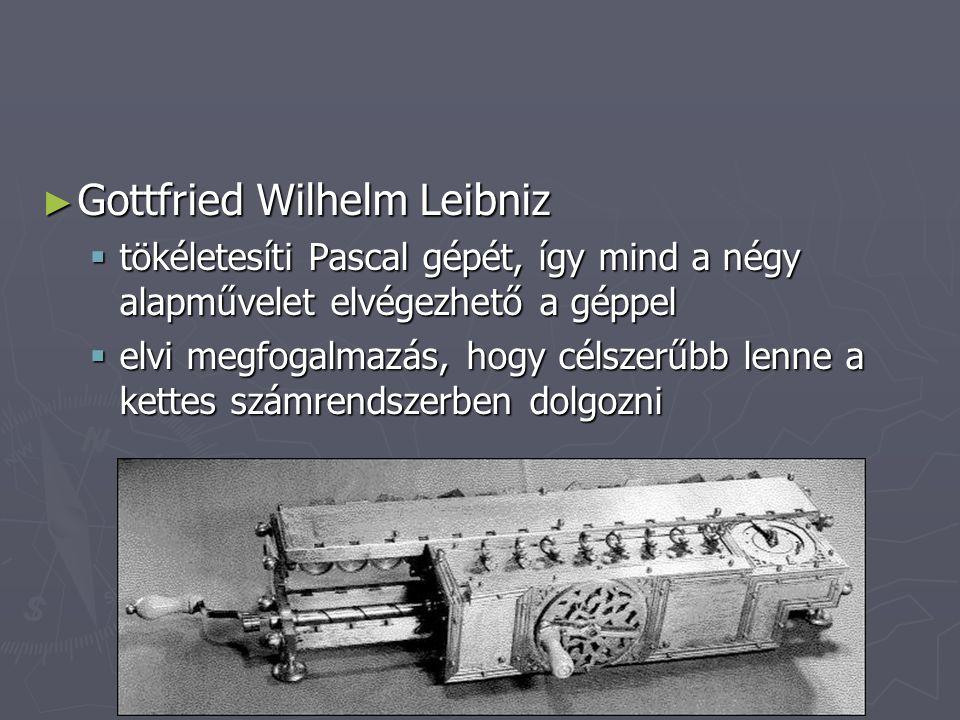 ► Gottfried Wilhelm Leibniz  tökéletesíti Pascal gépét, így mind a négy alapművelet elvégezhető a géppel  elvi megfogalmazás, hogy célszerűbb lenne
