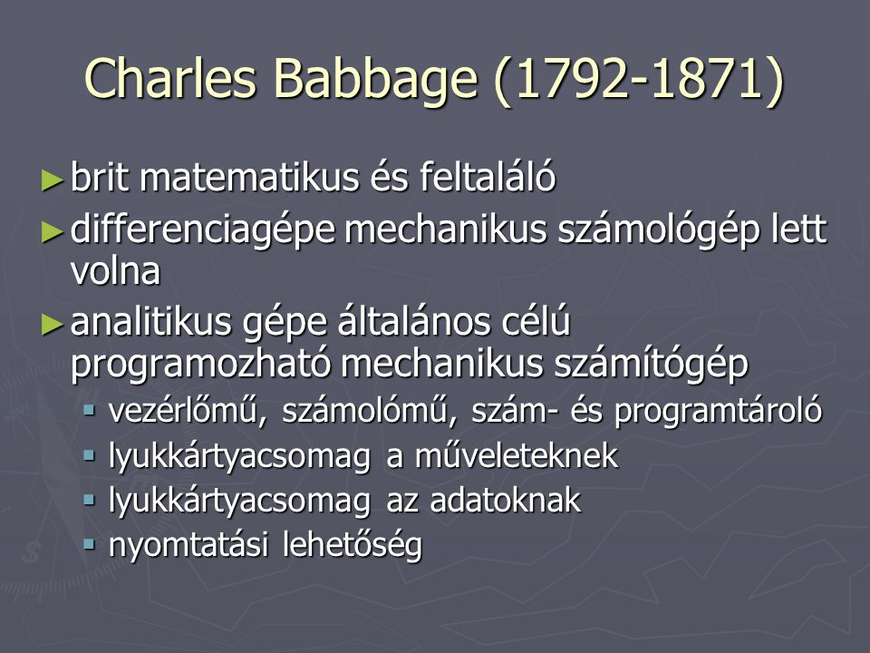 Charles Babbage (1792-1871) ► brit matematikus és feltaláló ► differenciagépe mechanikus számológép lett volna ► analitikus gépe általános célú progra