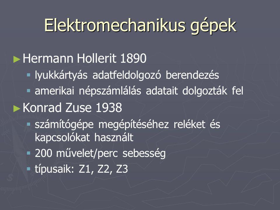 Elektromechanikus gépek ► ► Hermann Hollerit 1890   lyukkártyás adatfeldolgozó berendezés   amerikai népszámlálás adatait dolgozták fel ► ► Konrad Zuse 1938   számítógépe megépítéséhez reléket és kapcsolókat használt   200 művelet/perc sebesség   típusaik: Z1, Z2, Z3