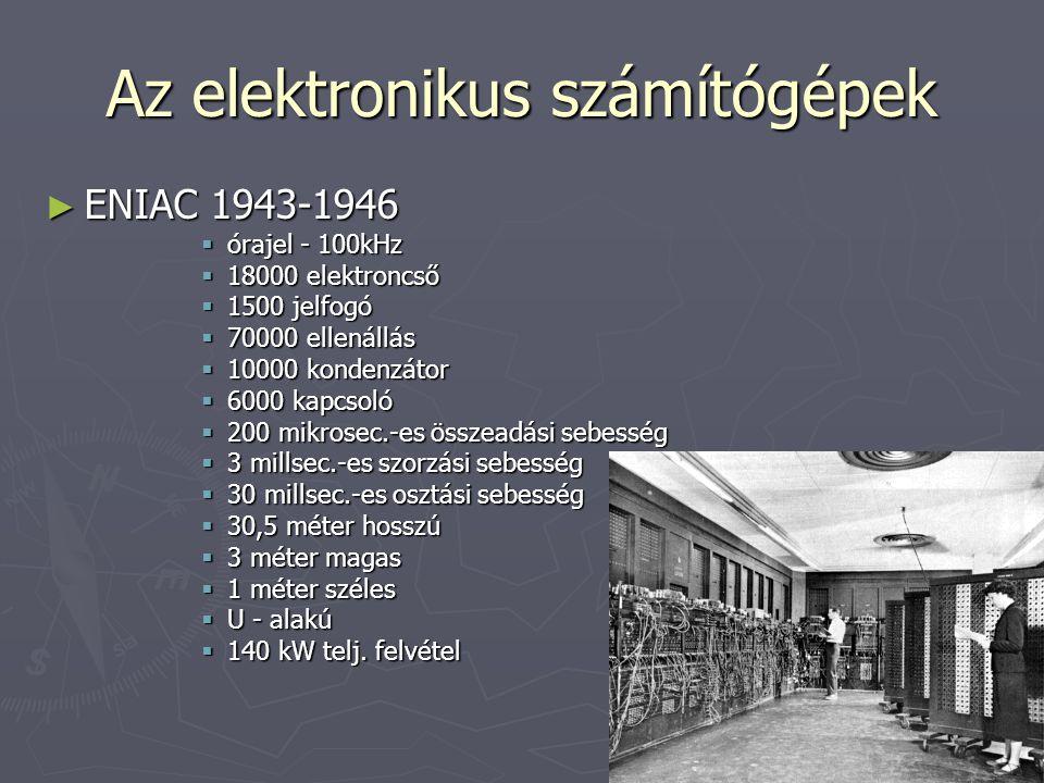 Az elektronikus számítógépek ► ENIAC 1943-1946  órajel - 100kHz  18000 elektroncső  1500 jelfogó  70000 ellenállás  10000 kondenzátor  6000 kapc
