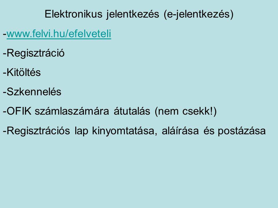 Elektronikus jelentkezés (e-jelentkezés) -www.felvi.hu/efelveteliwww.felvi.hu/efelveteli -Regisztráció -Kitöltés -Szkennelés -OFIK számlaszámára átutalás (nem csekk!) -Regisztrációs lap kinyomtatása, aláírása és postázása
