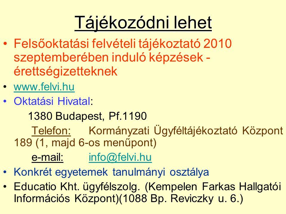 Tájékozódni lehet Felsőoktatási felvételi tájékoztató 2010 szeptemberében induló képzések - érettségizetteknek www.felvi.hu Oktatási Hivatal: 1380 Budapest, Pf.1190 Telefon:Kormányzati Ügyféltájékoztató Központ 189 (1, majd 6-os menűpont) e-mail:info@felvi.huinfo@felvi.hu Konkrét egyetemek tanulmányi osztálya Educatio Kht.