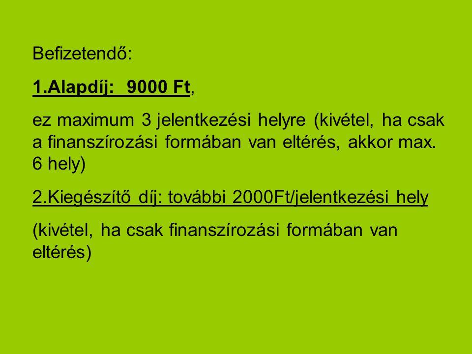 Befizetendő: 1.Alapdíj:9000 Ft, ez maximum 3 jelentkezési helyre (kivétel, ha csak a finanszírozási formában van eltérés, akkor max.