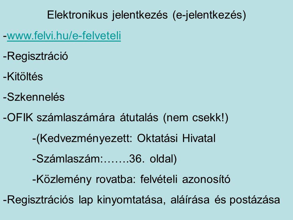 Elektronikus jelentkezés (e-jelentkezés) -www.felvi.hu/e-felveteliwww.felvi.hu/e-felveteli -Regisztráció -Kitöltés -Szkennelés -OFIK számlaszámára átutalás (nem csekk!) -(Kedvezményezett: Oktatási Hivatal -Számlaszám:…….36.