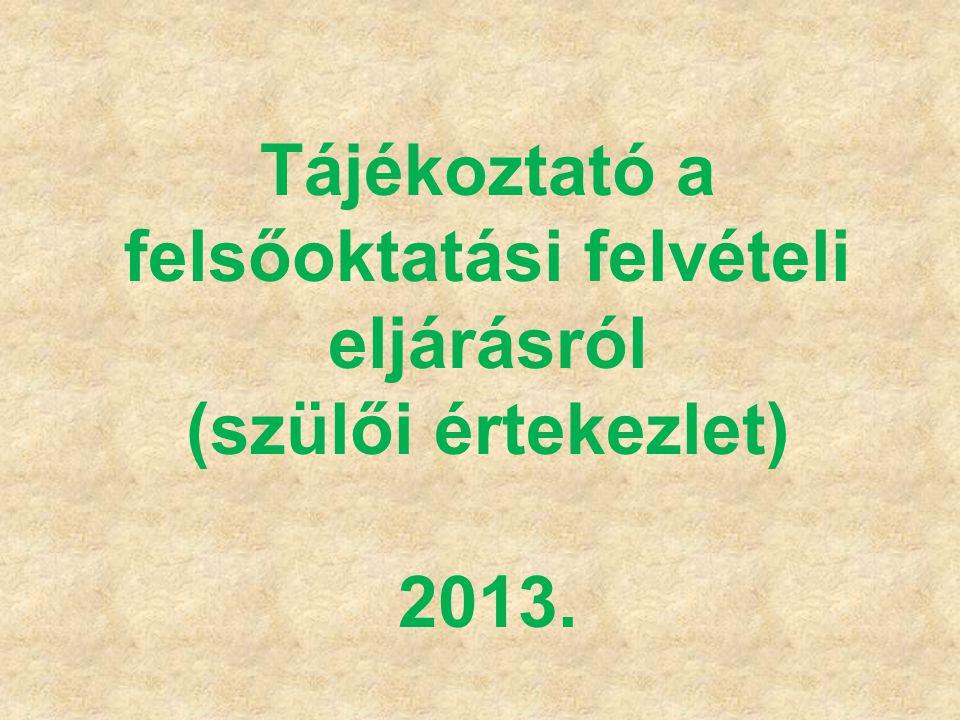 Tájékoztató a felsőoktatási felvételi eljárásról (szülői értekezlet) 2013.