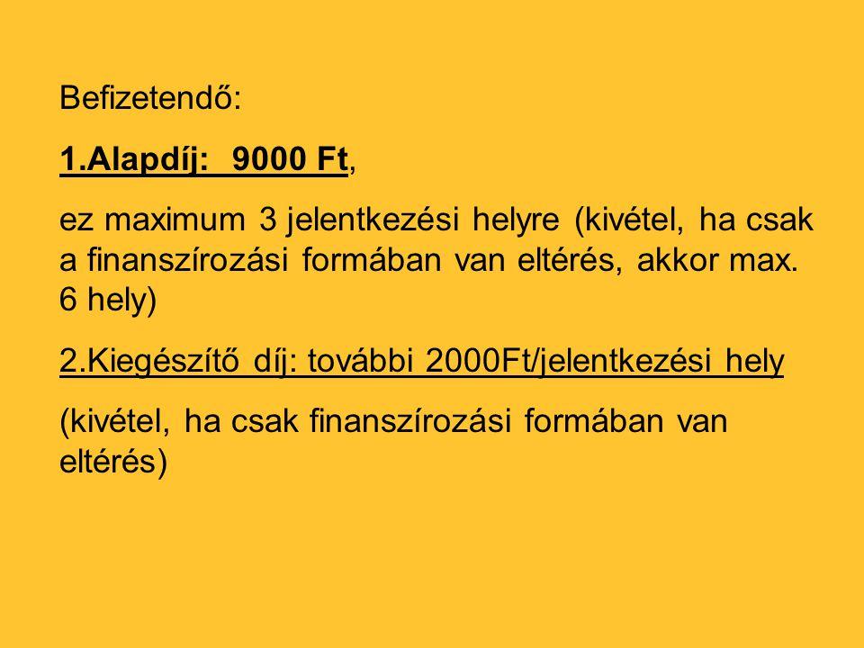 Befizetendő: 1.Alapdíj:9000 Ft, ez maximum 3 jelentkezési helyre (kivétel, ha csak a finanszírozási formában van eltérés, akkor max. 6 hely) 2.Kiegész