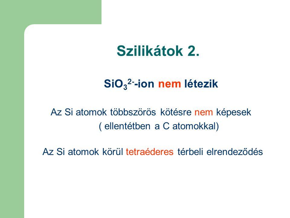 Szilikátok 2. SiO 3 2- -ion nem létezik Az Si atomok többszörös kötésre nem képesek ( ellentétben a C atomokkal) Az Si atomok körül tetraéderes térbel