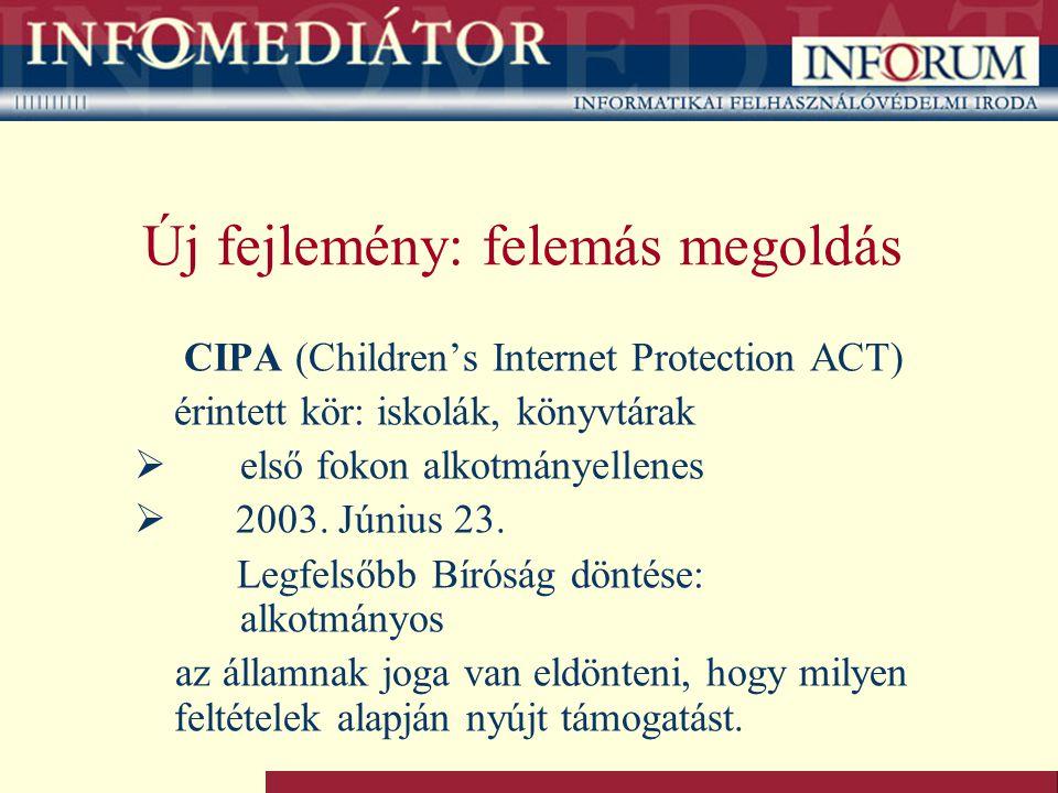Új fejlemény: felemás megoldás CIPA (Children's Internet Protection ACT) érintett kör: iskolák, könyvtárak  első fokon alkotmányellenes  2003.