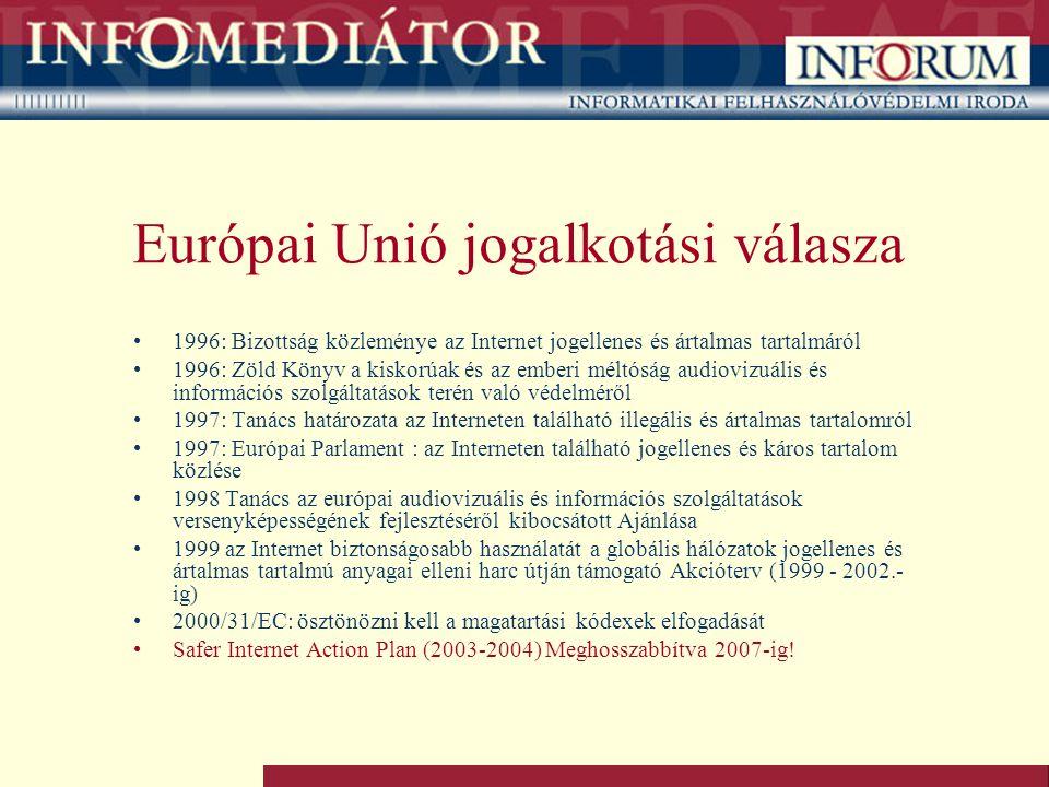 Európai Unió jogalkotási válasza 1996: Bizottság közleménye az Internet jogellenes és ártalmas tartalmáról 1996: Zöld Könyv a kiskorúak és az emberi méltóság audiovizuális és információs szolgáltatások terén való védelméről 1997: Tanács határozata az Interneten található illegális és ártalmas tartalomról 1997: Európai Parlament : az Interneten található jogellenes és káros tartalom közlése 1998 Tanács az európai audiovizuális és információs szolgáltatások versenyképességének fejlesztéséről kibocsátott Ajánlása 1999 az Internet biztonságosabb használatát a globális hálózatok jogellenes és ártalmas tartalmú anyagai elleni harc útján támogató Akcióterv (1999 - 2002.- ig) 2000/31/EC: ösztönözni kell a magatartási kódexek elfogadását Safer Internet Action Plan (2003-2004) Meghosszabbítva 2007-ig!