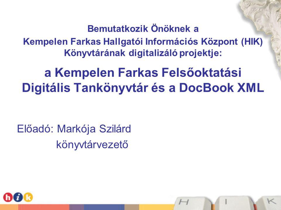 Bemutatkozik Önöknek a Kempelen Farkas Hallgatói Információs Központ (HIK) Könyvtárának digitalizáló projektje: a Kempelen Farkas Felsőoktatási Digitális Tankönyvtár és a DocBook XML Előadó: Markója Szilárd könyvtárvezető