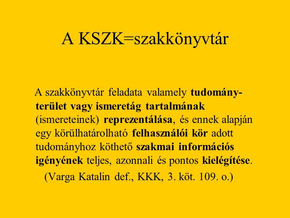 A KSZK=szakkönyvtár A szakkönyvtár feladata valamely tudomány- terület vagy ismeretág tartalmának (ismereteinek) reprezentálása, és ennek alapján egy körülhatárolható felhasználói kör adott tudományhoz köthető szakmai információs igényének teljes, azonnali és pontos kielégítése.