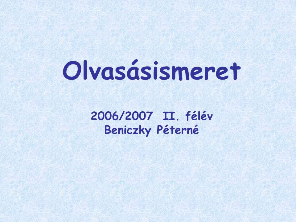 Olvasásismeret 2006/2007 II. félév Beniczky Péterné