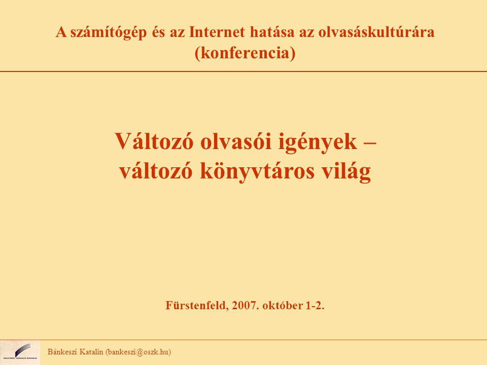 Bánkeszi Katalin (bankeszi@oszk.hu) A számítógép és az Internet hatása az olvasáskultúrára (konferencia) Változó olvasói igények – változó könyvtáros világ Fürstenfeld, 2007.