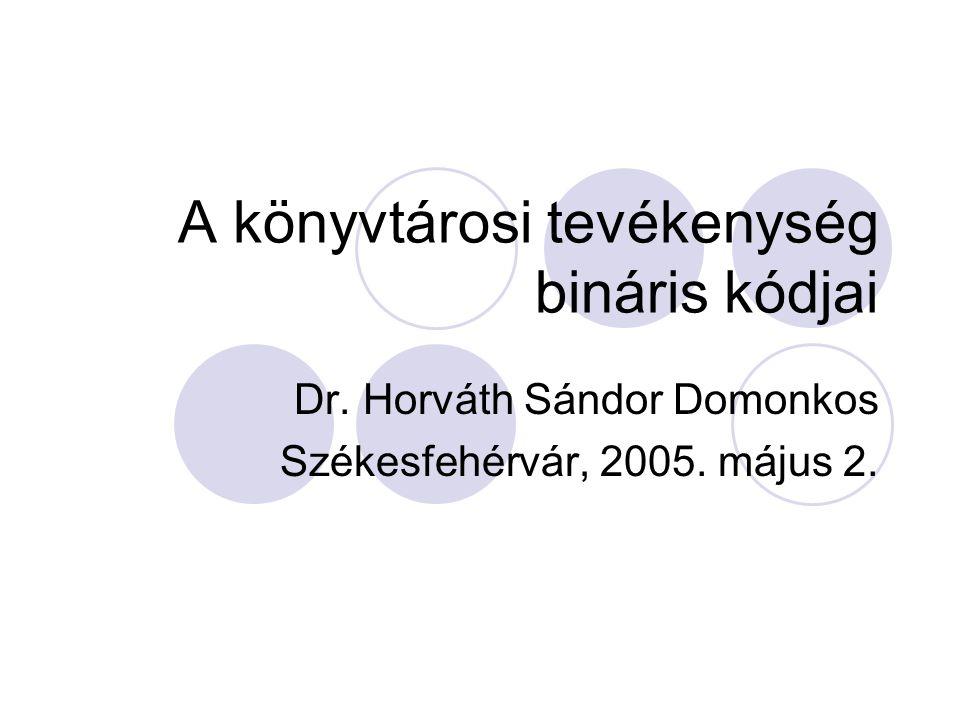 A könyvtárosi tevékenység bináris kódjai Dr. Horváth Sándor Domonkos Székesfehérvár, 2005. május 2.