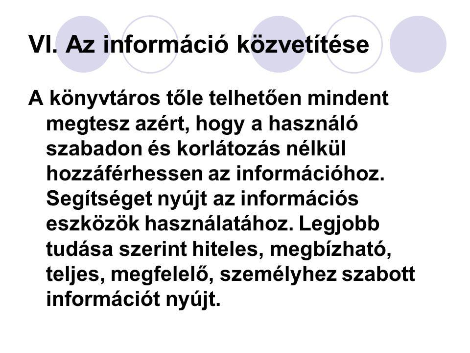 VI. Az információ közvetítése A könyvtáros tőle telhetően mindent megtesz azért, hogy a használó szabadon és korlátozás nélkül hozzáférhessen az infor